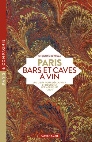 Paris Bars et caves à vin  100 lieux pour découvrir et déguster les meilleurs crus de Christine Bokobza aux éditions Parigramme